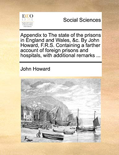 Appendix to the State of the Prisons in England and Wales, C. by John Howard, F.R.S. Containing a Farther Account of Foreign Prisons and Hospitals, with Additional Remarks . (Paperback) - John Howard