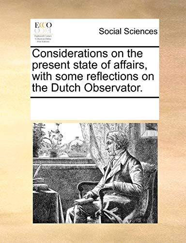 Considerations on the present state of affairs, with some reflections on the Dutch Observator. - Multiple Contributors, See Notes