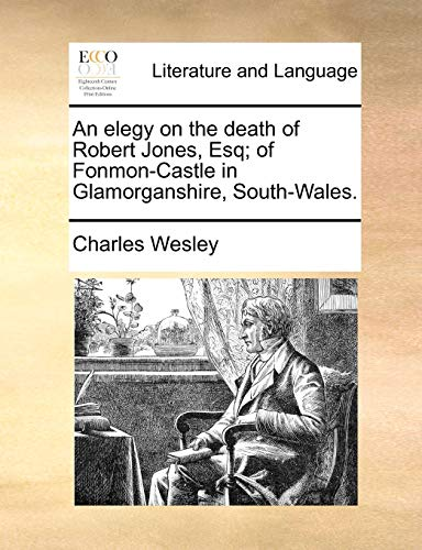 An Elegy on the Death of Robert Jones, Esq; Of Fonmon-Castle in Glamorganshire, South-Wales. (Paperback) - Charles Wesley