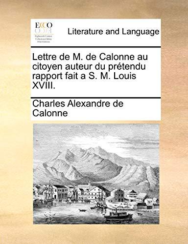 Lettre de M. de Calonne au citoyen auteur du prétendu rapport fait a S. M. Louis XVIII. - Charles Alexandre de Calonne