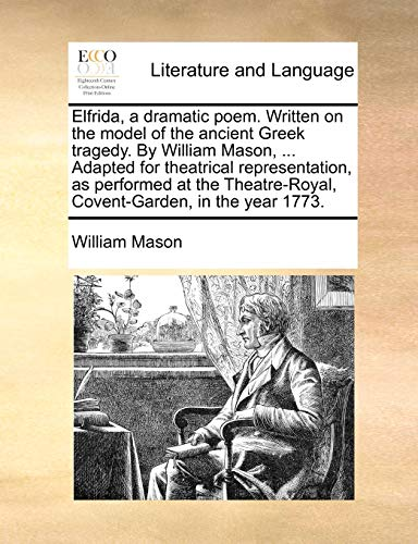 Elfrida, a Dramatic Poem. Written on the Model of the Ancient Greek Tragedy. by William Mason, . Adapted for Theatrical Representation, as Performed at the Theatre-Royal, Covent-Garden, in the Year 1773. (Paperback) - William Mason