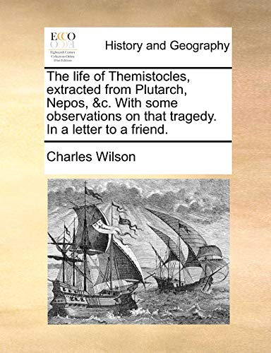 The Life of Themistocles, Extracted from Plutarch, Nepos, C. with Some Observations on That Tragedy. in a Letter to a Friend. (Paperback) - Charles Wilson