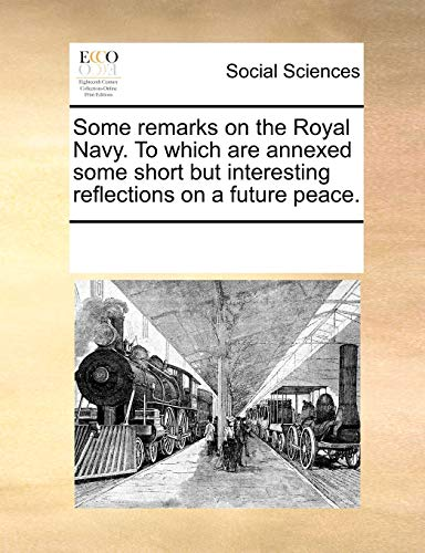 Some Remarks on the Royal Navy. to Which Are Annexed Some Short But Interesting Reflections on a Future Peace. (Paperback) - Multiple Contributors