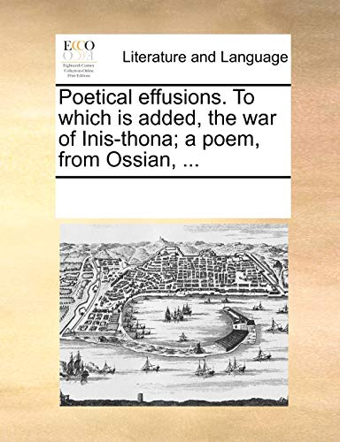 Poetical Effusions. to Which Is Added, the War of Inis-Thona; A Poem, from Ossian, . (Paperback) - Multiple Contributors