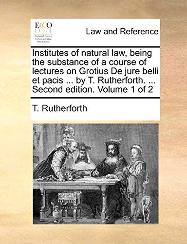Institutes of natural law, being the substance of a course of lectures on Grotius De jure belli et pacis ... by T. Rutherforth. ... Second edition. Volume 1 of 2 - T. Rutherforth