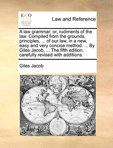 A Law Grammar: Or, Rudiments of the Law. Compiled from the Grounds, Principles, . of Our Law, in a New, Easy and Very Concise Method. . by Giles Jacob, . the Fifth Edition, Carefully Revised with Additions. (Paperback) - Giles Jacob