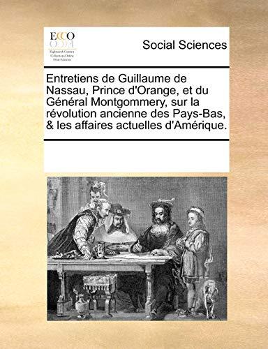 Entretiens de Guillaume de Nassau, Prince D'Orange, Et Du General Montgommery, Sur La Rvolution Ancienne Des Pays-Bas, and Les Affaires Actuelles D'Amriqu - Multiple Contributors