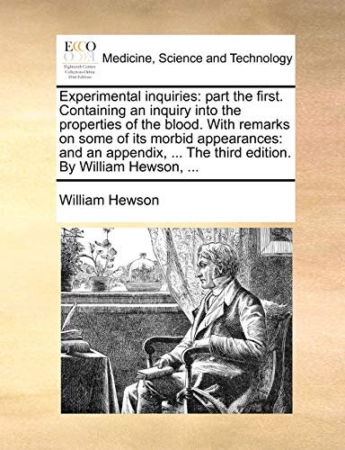 Experimental Inquiries: Part the First. Containing an Inquiry Into the Properties of the Blood. with Remarks on Some of Its Morbid Appearances: And an Appendix, . the Third Edition. by William Hewson, . - William Hewson