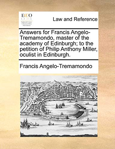 Answers for Francis Angelo-Tremamondo, Master of the Academy of Edinburgh; To the Petition of Philip Anthony Miller, Oculist in Edinburgh. (Paperback) - Francis Angelo-Tremamondo