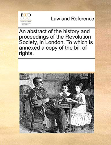 9781170021200: An abstract of the history and proceedings of the Revolution Society, in London. To which is annexed a copy of the bill of rights.