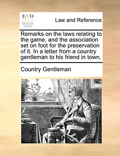 Remarks on the Laws Relating to the Game, and the Association Set on Foot for the Preservation of It. in a Letter from a Country Gentleman to His Friend in Town. (Paperback) - Country Gentleman