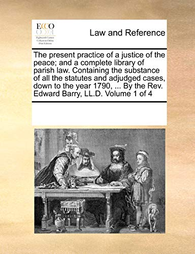 9781170022436: The present practice of a justice of the peace; and a complete library of parish law. Containing the substance of all the statutes and adjudged cases, ... the Rev. Edward Barry, LL.D. Volume 1 of 4