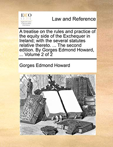 A treatise on the rules and practice of the equity side of the Exchequer in Ireland; with the several statutes relative thereto. ... The second edition. By Gorges Edmond Howard, ... Volume 2 of 2 - Howard, Gorges Edmond
