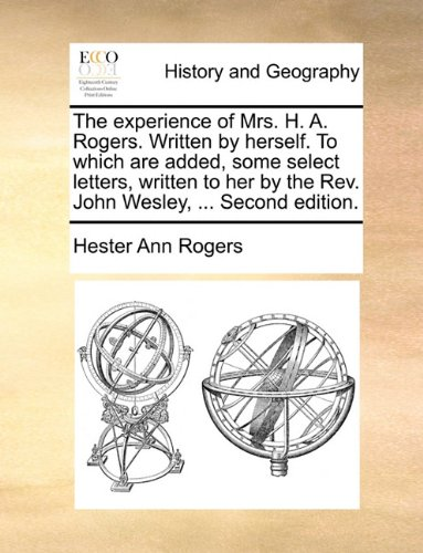 The experience of Mrs. H. A. Rogers. Written by herself. To which are added, some select letters, written to her by the Rev. John Wesley, ... Second edition. - Rogers, Hester Ann
