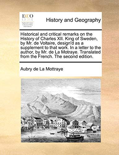 Historical and critical remarks on the History of Charles XII. King of Sweden, by Mr. de Voltaire, design'd as a supplement to that work. In a letter ... from the French. The second edition. - Aubry de La Mottraye