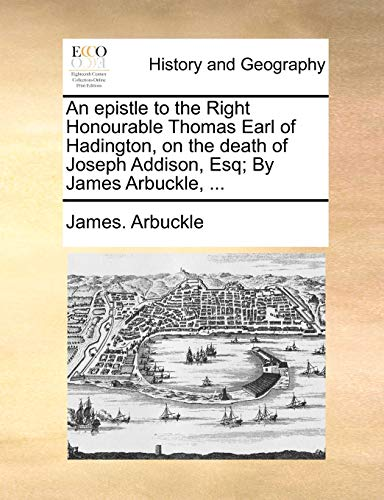 9781170023563: An epistle to the Right Honourable Thomas Earl of Hadington, on the death of Joseph Addison, Esq; By James Arbuckle, ...