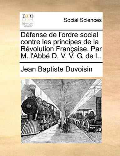 Défense de l'ordre social contre les principes de la Révolution Française. Par M. l'Abbé D. V. V. G. de L. - Duvoisin, Jean Baptiste