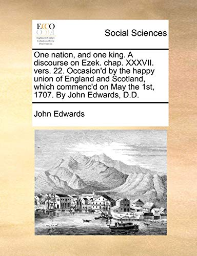 One Nation, and One King. a Discourse on Ezek. Chap. XXXVII. Vers. 22. Occasion d by the Happy Union of England and Scotland, Which Commenc d on May the 1st, 1707. by John Edwards, D.D. (Paperback) - John Edwards