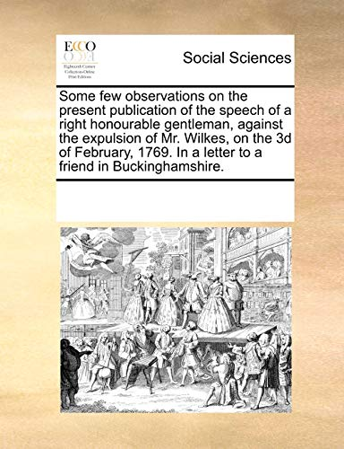 Some few observations on the present publication of the speech of a right honourable gentleman, against the expulsion of Mr. Wilkes, on the 3d of ... In a letter to a friend in Buckinghamshire. - See Notes Multiple Contributors
