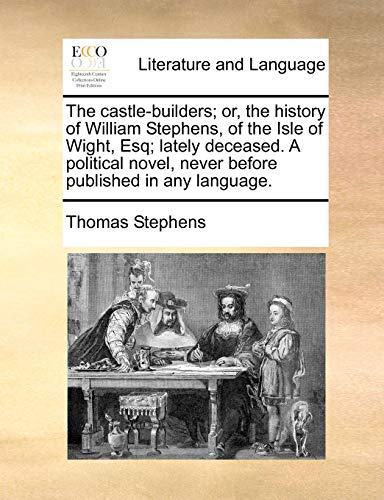 The Castle-Builders; Or, the History of William Stephens, of the Isle of Wight, Esq; Lately Deceased. a Political Novel, Never Before Published in Any Language. (Paperback) - Thomas Stephens