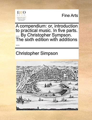 A compendium or, introduction to practical music. In five parts. . By Christopher Sympson. The sixth edition with additions . - Christopher Simpson