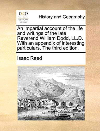 An impartial account of the life and writings of the late Reverend William Dodd, LL.D. With an appendix of interesting particulars. The third edition. (9781170029275) by Isaac Reed