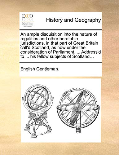 An ample disquisition into the nature of regalities and other heretable jurisdictions, in that part of Great Britain call'd Scotland, as now under the ... to ... his fellow subjects of Scotland... - English Gentleman.