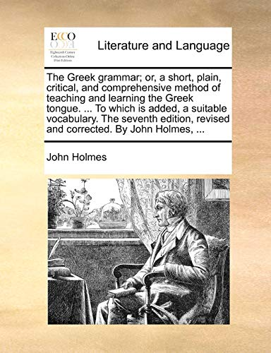 The Greek grammar; or, a short, plain, critical, and comprehensive method of teaching and learning the Greek tongue. . To which is added, a suitable . revised and corrected. By John Holmes, . - John Holmes