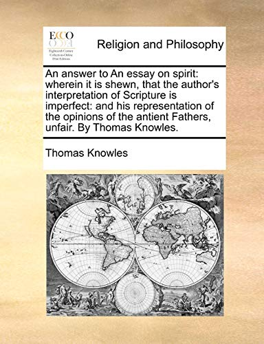 An answer to An essay on spirit: wherein it is shewn, that the author's interpretation of Scripture is imperfect: and his representation of the . antient Fathers, unfair. By Thomas Knowles. - Thomas Knowles