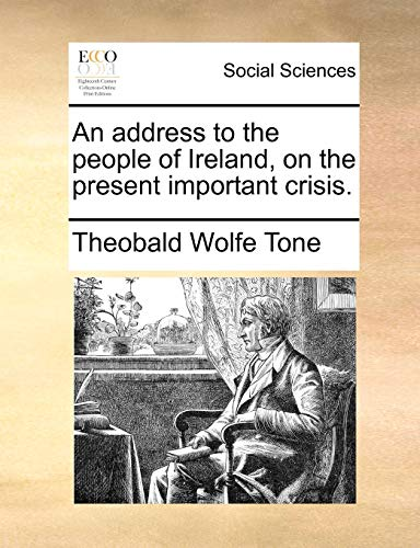 An Address to the People of Ireland, on the Present Important Crisis. (Paperback) - Theobald Wolfe Tone