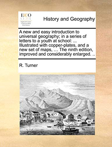 A new and easy introduction to universal geography in a series of letters to a youth at school . Illustrated with copper-plates, and a new set of . improved and considerably enlarged. . - R. Turner