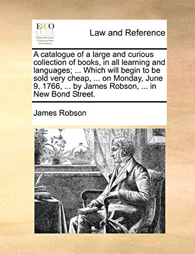 A catalogue of a large and curious collection of books, in all learning and languages; ... Which will begin to be sold very cheap, ... on Monday, June ... ... by James Robson, ... in New Bond Street. - James Robson