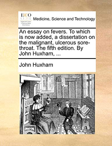 An essay on fevers. To which is now added, a dissertation on the malignant, ulcerous sore-throat. The fifth edition. By John Huxham, . - John Huxham