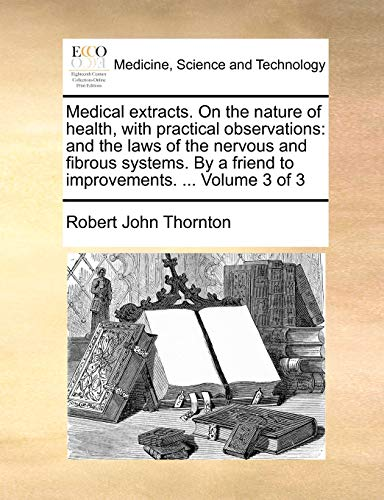 Medical extracts. On the nature of health, with practical observations: and the laws of the nervous and fibrous systems. By a friend to improvements. ... Volume 3 of 3 - Robert John Thornton