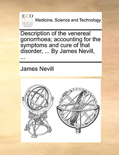 Description of the Venereal Gonorrhoea; Accounting for the Symptoms and Cure of That Disorder, . by James Nevill, . (Paperback) - James Nevill