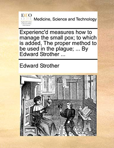 Experienc'd measures how to manage the small pox; to which is added, The proper method to be used in the plague. By Edward Strother - Edward Strother