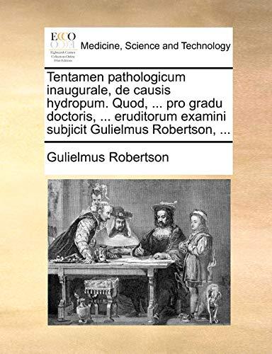 Tentamen pathologicum inaugurale, de causis hydropum. Quod, . pro gradu doctoris, . eruditorum examini subjicit Gulielmus Robertson, . - Robertson, Gulielmus
