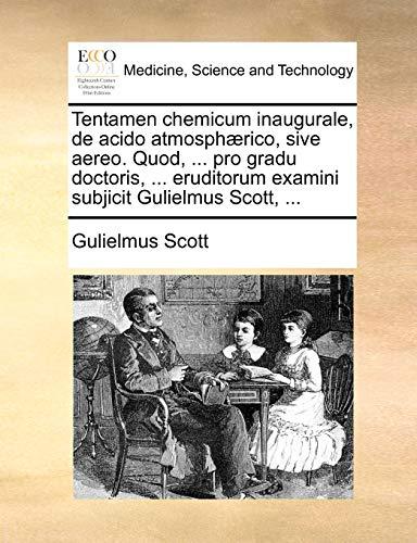 Tentamen Chemicum Inaugurale, de Acido Atmosph rico, Sive Aereo. Quod, . Pro Gradu Doctoris, . Eruditorum Examini Subjicit Gulielmus Scott, . - Gulielmus Scott