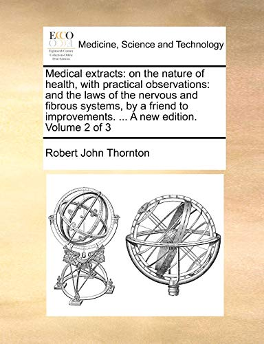Medical extracts: on the nature of health, with practical observations: and the laws of the nervous and fibrous systems, by a friend to improvements. A new edition. Volume 2 of 3 - Robert John Thornton