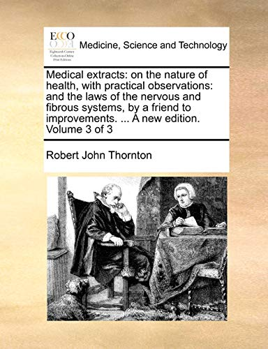 Medical extracts: on the nature of health, with practical observations: and the laws of the nervous and fibrous systems, by a friend to improvements. ... A new edition. Volume 3 of 3 - Robert John Thornton