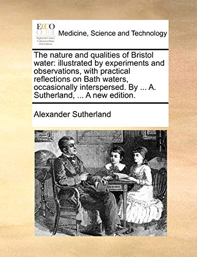 The nature and qualities of Bristol water illustrated by experiments and observations, with practical reflections on Bath waters, occasionally interspersed. By . A. Sutherland, . A new edition. - Alexander Sutherland