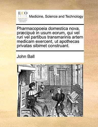 Pharmacopoeia domestica nova, præcipuè in usum eorum, qui vel ruri vel partibus transmarinis artem medicam exercent, ut apothecas privatas sibimet construant. - John Ball