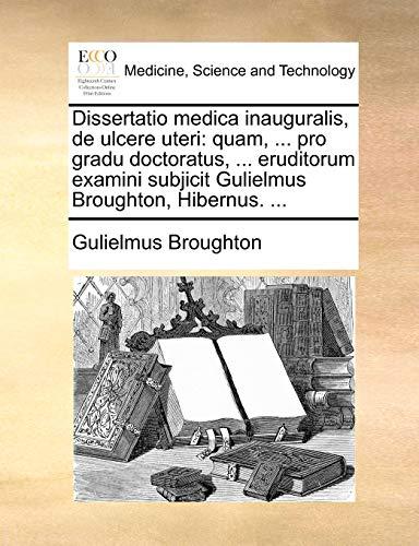 Dissertatio medica inauguralis, de ulcere uteri: quam, ... pro gradu doctoratus, ... eruditorum examini subjicit Gulielmus Broughton, Hibernus. ... - Broughton, Gulielmus
