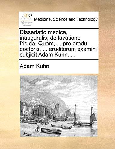 Dissertatio medica, inauguralis, de lavatione frigida. Quam, ... pro gradu doctoris, ... eruditorum examini subjicit Adam Kuhn. ... - Adam Kuhn