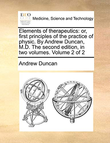 Elements of Therapeutics: Or, First Principles of the Practice of Physic. by Andrew Duncan, M.D. the Second Edition, in Two Volumes. Volume 2 of 2 (Paperback) - Andrew Duncan
