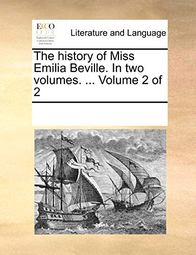The History of Miss Emilia Beville. in Two Volumes. . Volume 2 of 2 - Multiple Contributors