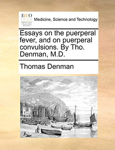 Essays on the puerperal fever, and on puerperal convulsions. By Tho. Denman, M.D. - Thomas Denman