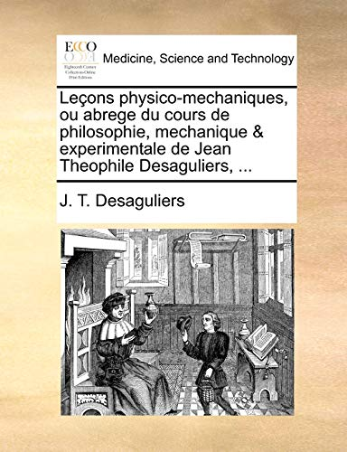 LeAons physico-mechaniques, ou abrege du cours de philosophie, mechanique & experimentale de Jean Theophile Desaguliers, . - J. T. Desaguliers