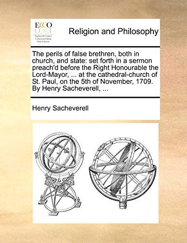 The perils of false brethren, both in church, and state: set forth in a sermon preach'd before the Right Honourable the Lord-Mayor, ... at the ... of November, 1709. By Henry Sacheverell, ... - Henry Sacheverell