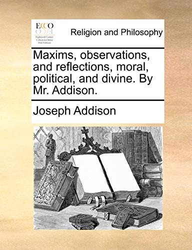 Maxims, Observations, and Reflections, Moral, Political, and Divine. by Mr. Addison. (Paperback) - Joseph Addison